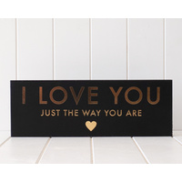Wooden Plaque - Love You Just The Way You Are - Gold Foil on Black - 40x14 (MIN 2)